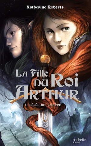 Couverture La fille du Roi Arthur, tome 1 : L'épée de lumière