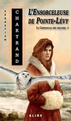 Le Crépuscule des arcanes, tome 1 : L'Ensorceleuse de Pointe-Lévy