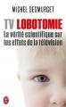 Couverture TV Lobotomie : La vérité scientifique sur les effets de la télévision Editions J'ai Lu (Document) 2013