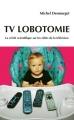 Couverture TV Lobotomie : La vérité scientifique sur les effets de la télévision Editions France Loisirs 2012
