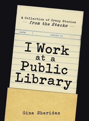 Couverture I Work at a Public Library: A Collection of Crazy Stories from the Stacks