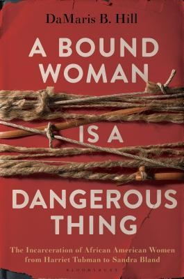 Couverture A Bound Woman Is a Dangerous Thing: The Incarceration of African American Women from Harriet Tubman to Sandra Bland