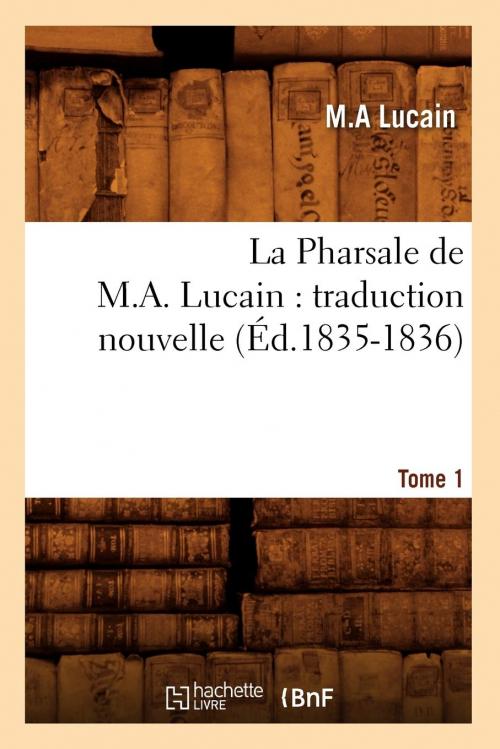 Couverture La Pharsale de M. A. Lucain : traduction nouvelle, tome 1