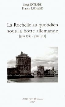 Couverture La Rochelle au quotidien sous la botte allemande [juin 1940 - juin 1941]